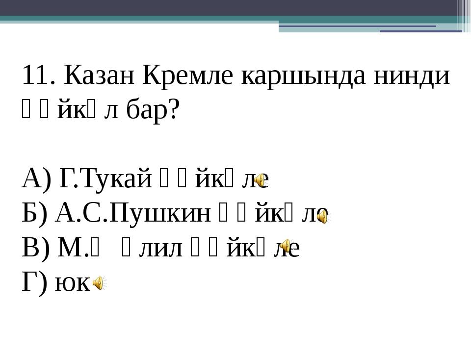 11. Казан Кремле каршында нинди һәйкәл бар? А) Г.Тукай һәйкәле Б) А.С.Пушкин...