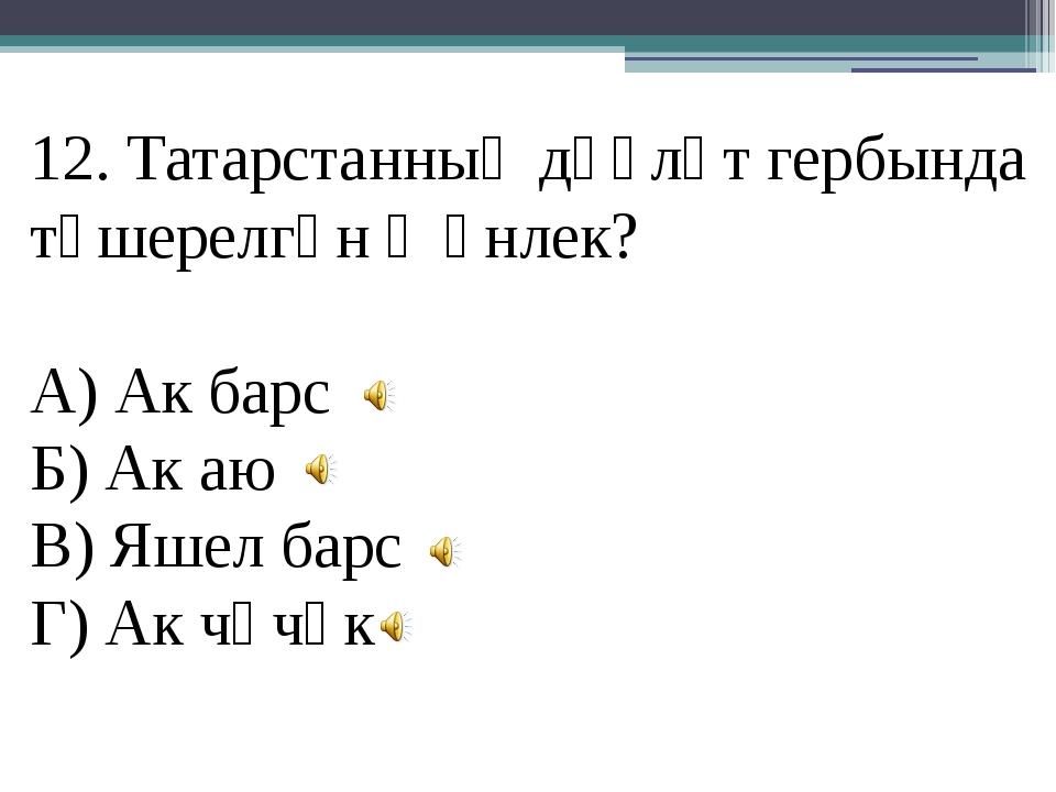 12. Татарстанның дәүләт гербында төшерелгән җәнлек? А) Ак барс Б) Ак аю В) Яш...