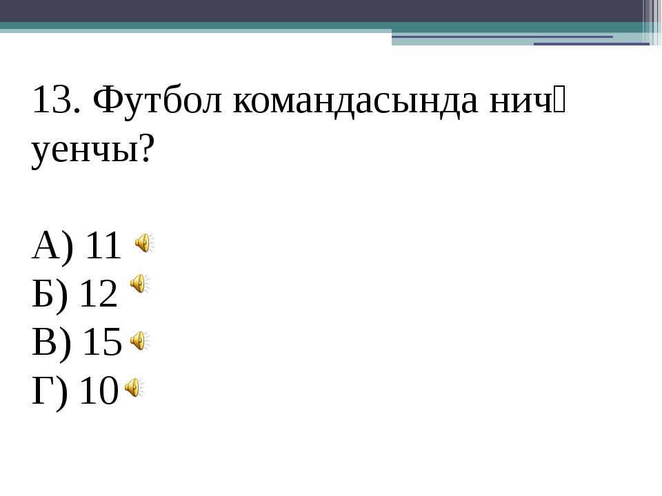 13. Футбол командасында ничә уенчы? А) 11 Б) 12 В) 15 Г) 10