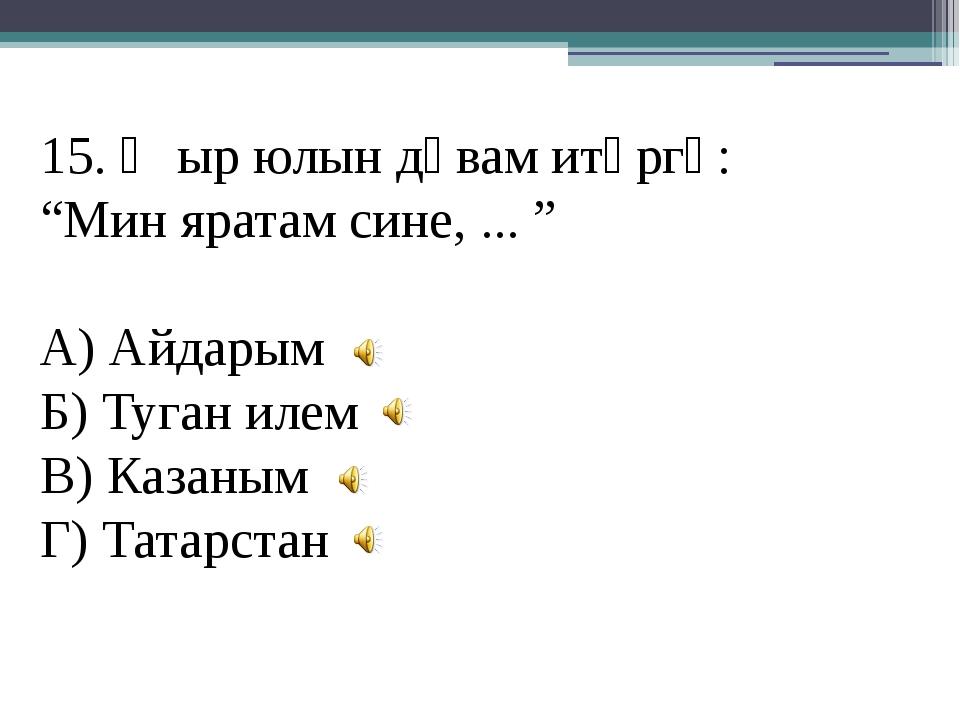 """15. Җыр юлын дәвам итәргә: """"Мин яратам сине, ... """" А) Айдарым Б) Туган илем В..."""