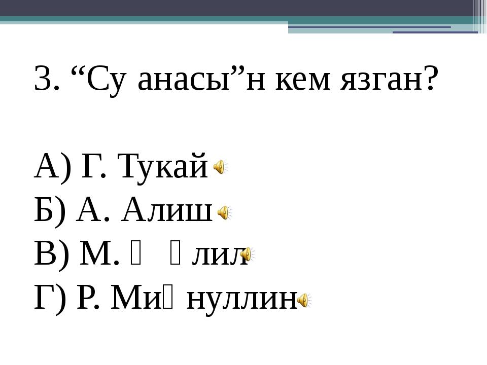 "3. ""Су анасы""н кем язган? А) Г. Тукай Б) А. Алиш В) М. Җәлил Г) Р. Миңнуллин"