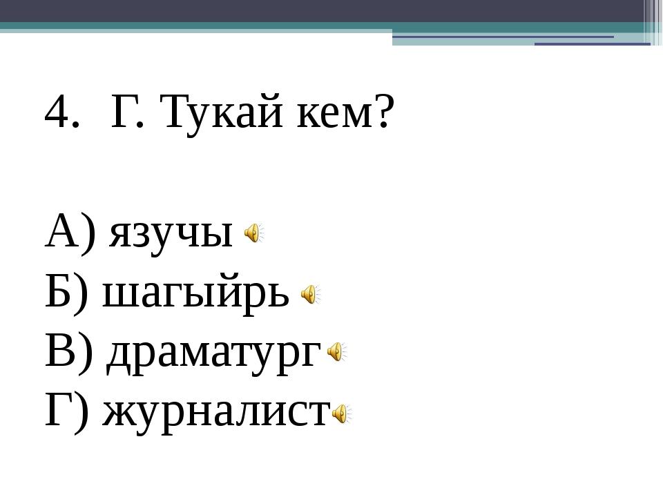 Г. Тукай кем? А) язучы Б) шагыйрь В) драматург Г) журналист