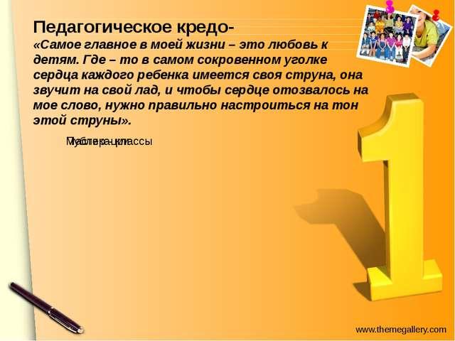 Педагогическое кредо- «Самое главное в моей жизни – это любовь к детям. Где...
