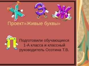 Проект»Живые буквы» Подготовили обучающиеся 1-А класса и классный руководител
