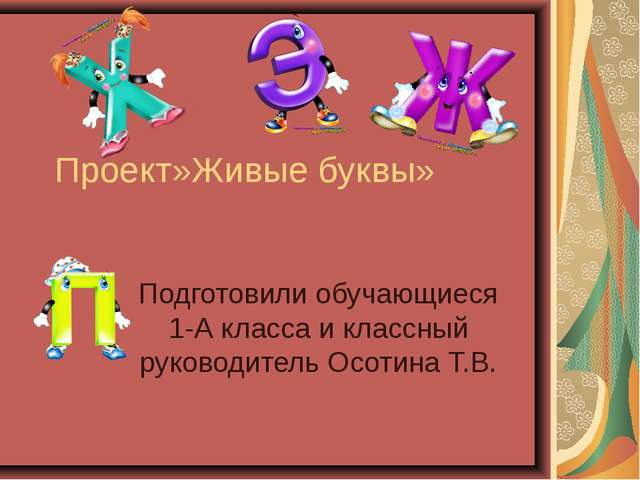 Проект»Живые буквы» Подготовили обучающиеся 1-А класса и классный руководител...