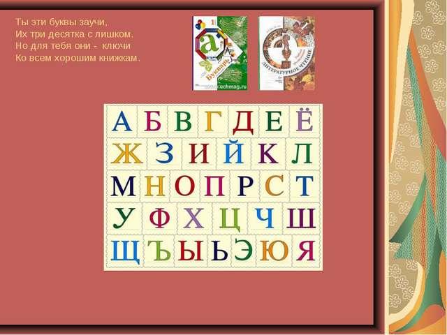 Ты эти буквы заучи, Их три десятка с лишком. Но для тебя они - ключи Ко всем...