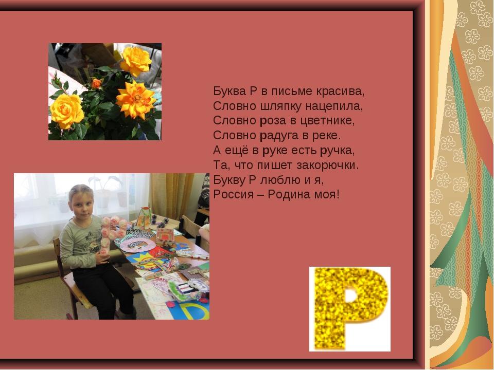 Буква Р в письме красива, Словно шляпку нацепила, Словно роза в цветнике, Сл...