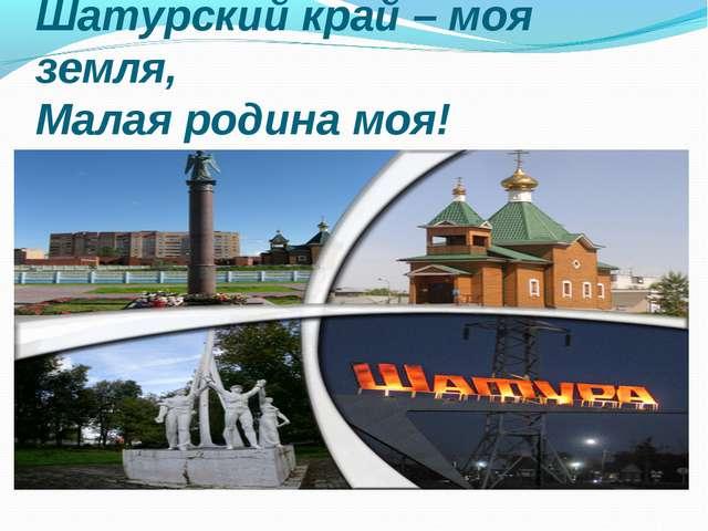 Шатурский край – моя земля, Малая родина моя!