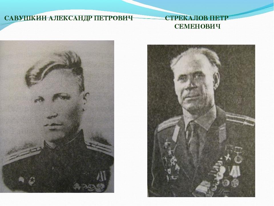 САВУШКИН АЛЕКСАНДР ПЕТРОВИЧ СТРЕКАЛОВ ПЕТР СЕМЕНОВИЧ