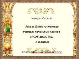 автор шаблонов: Ранько Елена Алексеевна учитель начальных классов МАОУ лицей