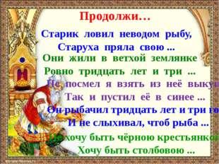 Продолжи… Старик ловил неводом рыбу, Старуха пряла свою ... Они жили в ветхой