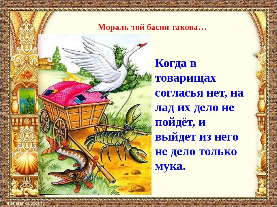 Мораль той басни такова… Когда в товарищах согласья нет, на лад их дело не по...