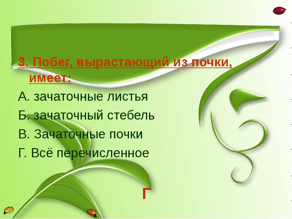 3. Побег, вырастающий из почки, имеет: А. зачаточные листья Б. зачаточный сте...