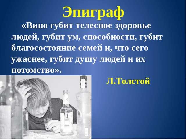 Эпиграф «Вино губит телесное здоровье людей, губит ум, способности, губит бла...