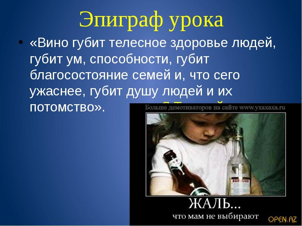 Эпиграф урока «Вино губит телесное здоровье людей, губит ум, способности, губ...