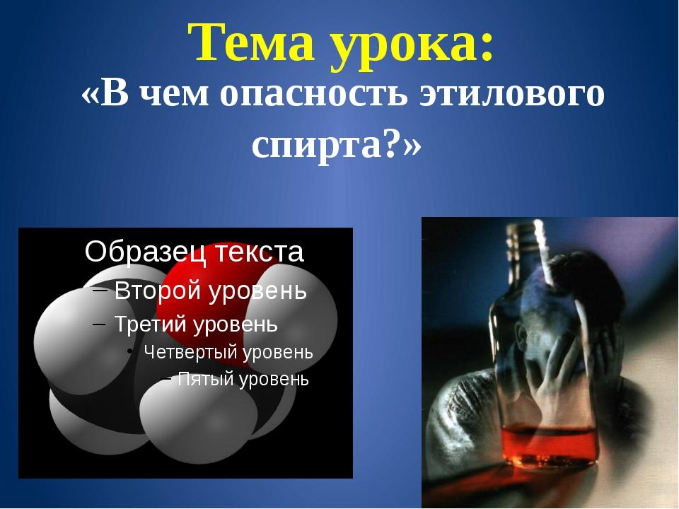 Тема урока: «В чем опасность этилового спирта?»