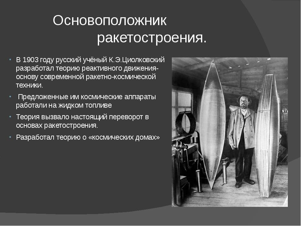 Основоположник ракетостроения. В 1903 году русский учёный К.Э.Циолковский ра...