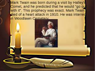 Mark Twain was born during a visit by Halley's Comet, and he predicted that h
