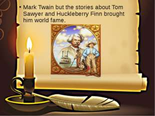 Mark Twain but the stories about Tom Sawyer and Huckleberry Finn brought him