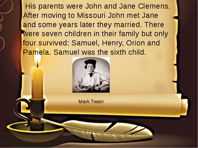His parents were John and Jane Clemens. After moving to Missouri John met Ja...