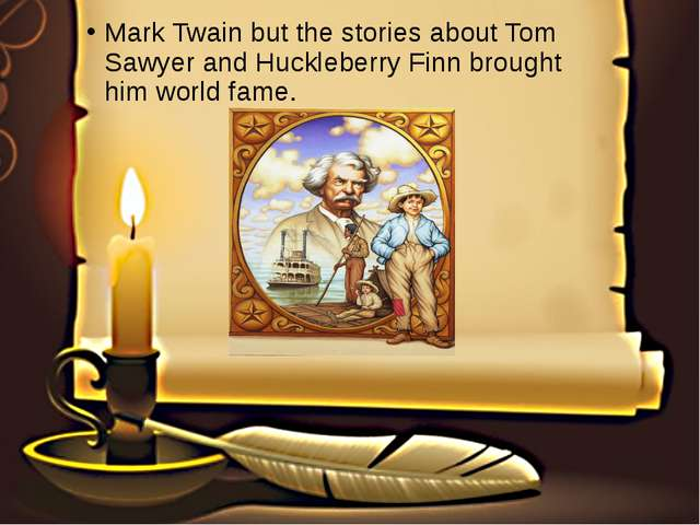 Mark Twain but the stories about Tom Sawyer and Huckleberry Finn brought him...