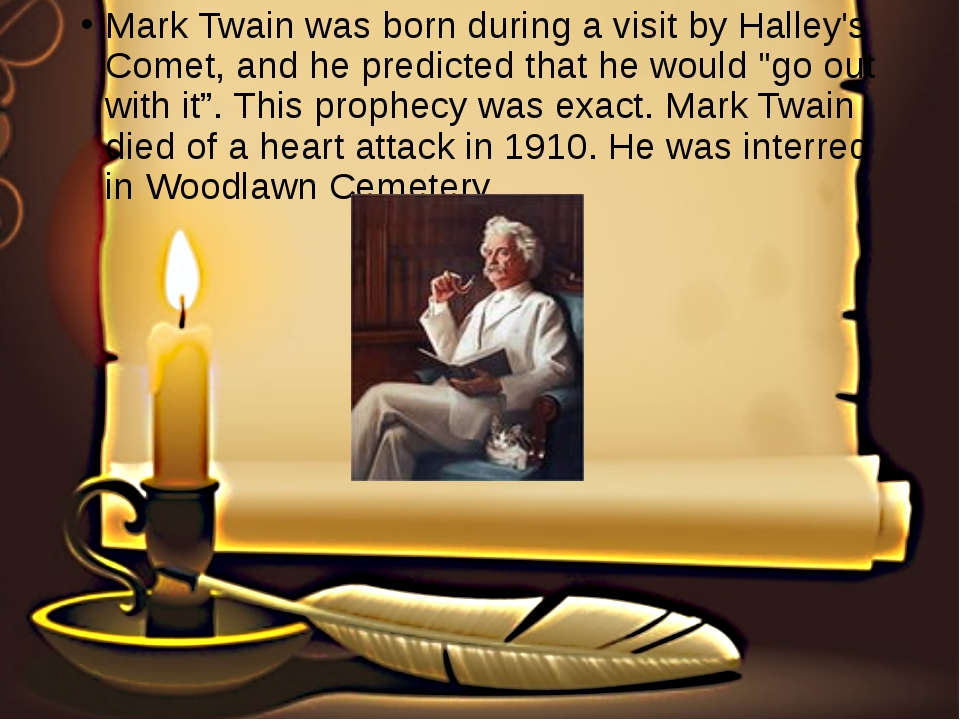 Mark Twain was born during a visit by Halley's Comet, and he predicted that h...
