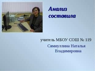 Анализ составила учитель МБОУ СОШ № 119 Сямиуллина Наталья Владимировна