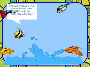 "One, two, three, four, five, Five fish like to drive. One fish told me, ""Let'"