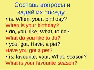 Составь вопросы и задай их соседу. is, When, your, birthday? When is your bir