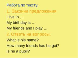 Работа по тексту. Закончи предложения. I live in … My birthday is … My friend