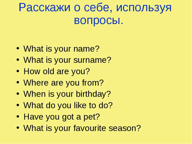 Расскажи о себе, используя вопросы. What is your name? What is your surname?...