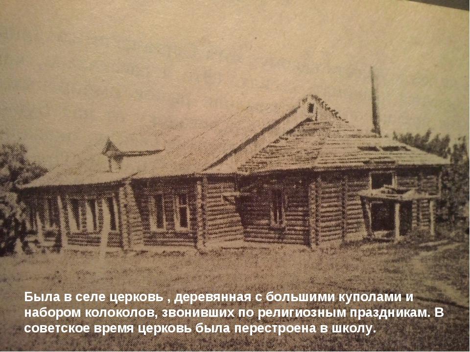 Была в селе церковь , деревянная с большими куполами и набором колоколов, зво...
