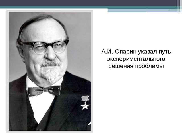А.И. Опарин указал путь экспериментального решения проблемы
