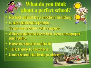 Perfect school be a modern building. Listen students opinion. Treat each othe