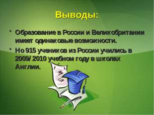 Выводы: Образование в России и Великобритании имеет одинаковые возможности. Н