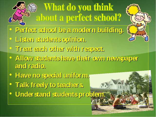 Perfect school be a modern building. Listen students opinion. Treat each othe...