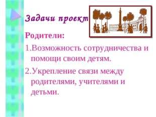 Задачи проекта Родители: 1.Возможность сотрудничества и помощи своим детям. 2