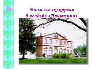 Были на экскурсии в усадьбе «Приютино»