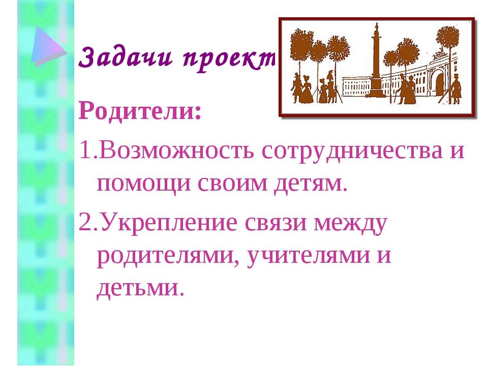 Задачи проекта Родители: 1.Возможность сотрудничества и помощи своим детям. 2...