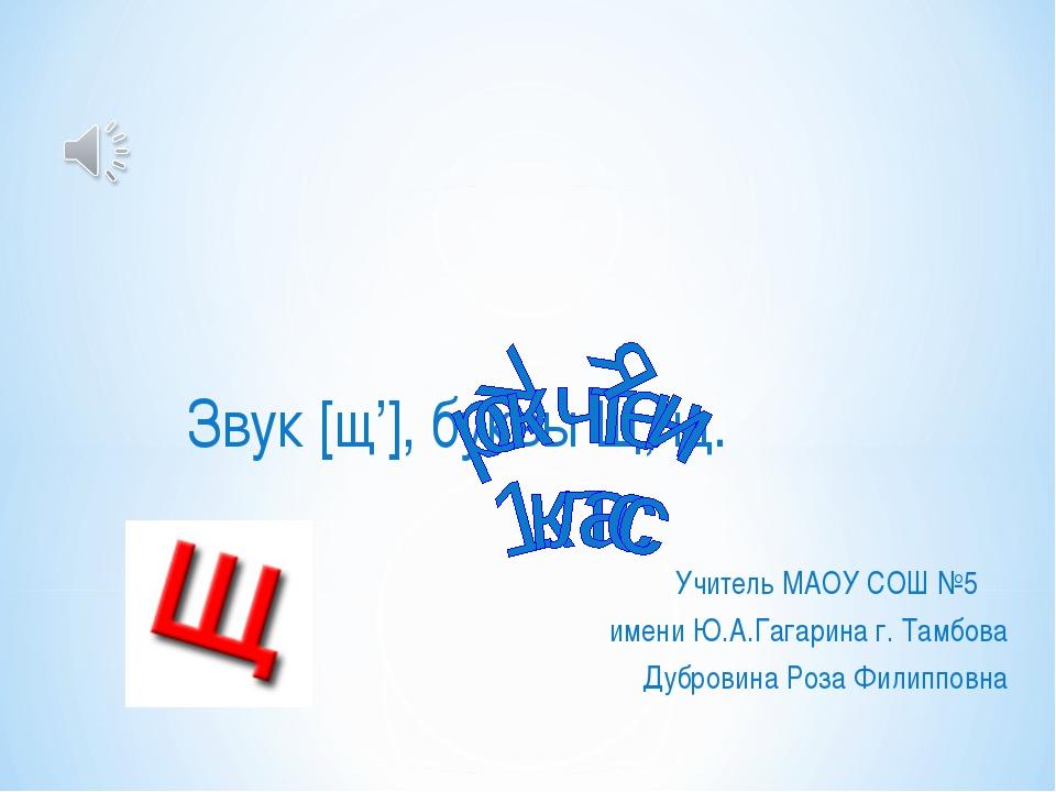 Звук [щ'], буквы Щ, щ. Учитель МАОУ СОШ №5 имени Ю.А.Гагарина г. Тамбова Дубр...