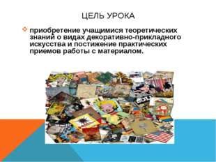 ЦЕЛЬ УРОКА приобретение учащимися теоретических знаний о видах декоративно-пр