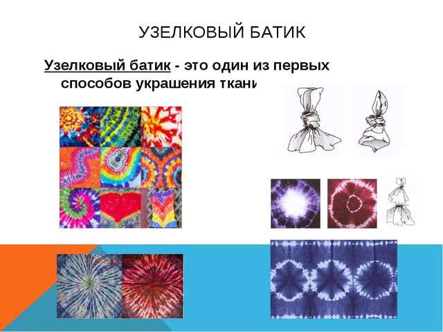 УЗЕЛКОВЫЙ БАТИК Узелковый батик - это один из первых способов украшения ткани.