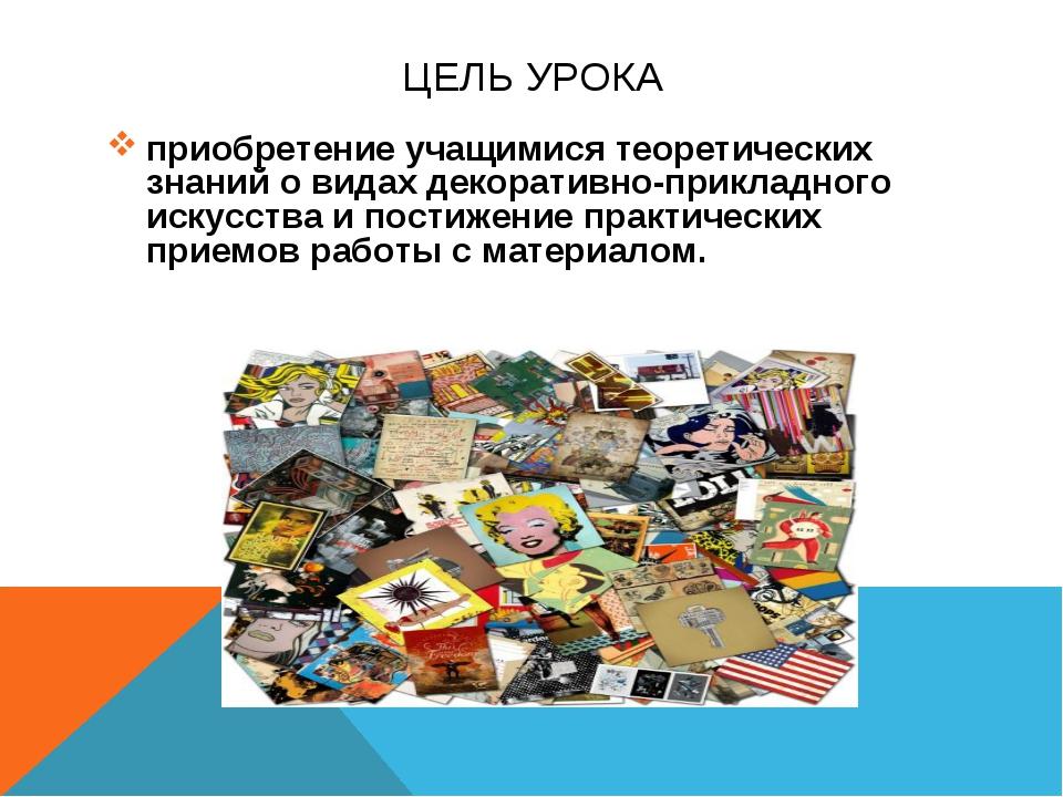 ЦЕЛЬ УРОКА приобретение учащимися теоретических знаний о видах декоративно-пр...