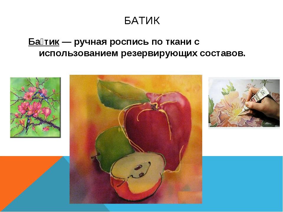 БАТИК Ба́тик— ручная роспись по ткани с использованием резервирующихсоставов.