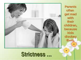 Strictness … Parents often get mad with their children, because kids disobey