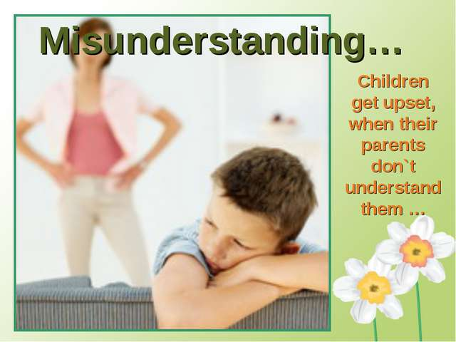 Misunderstanding… Children get upset, when their parents don`t understand the...