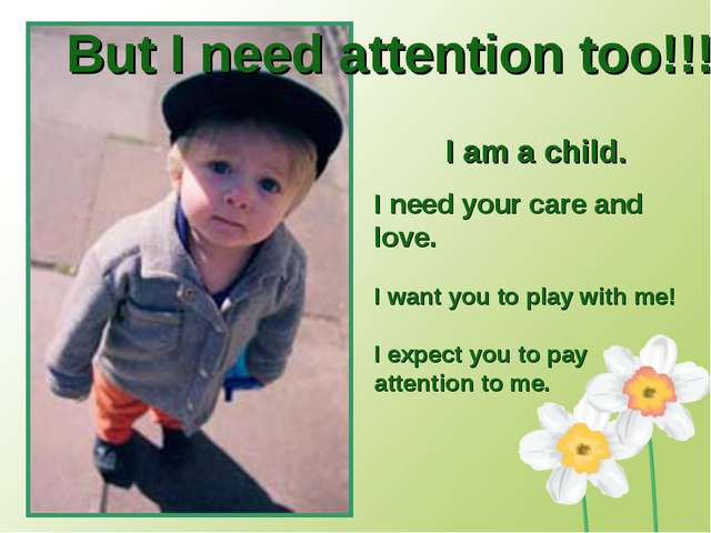 But I need attention too!!! 	I am a child. I need your care and love. I want...