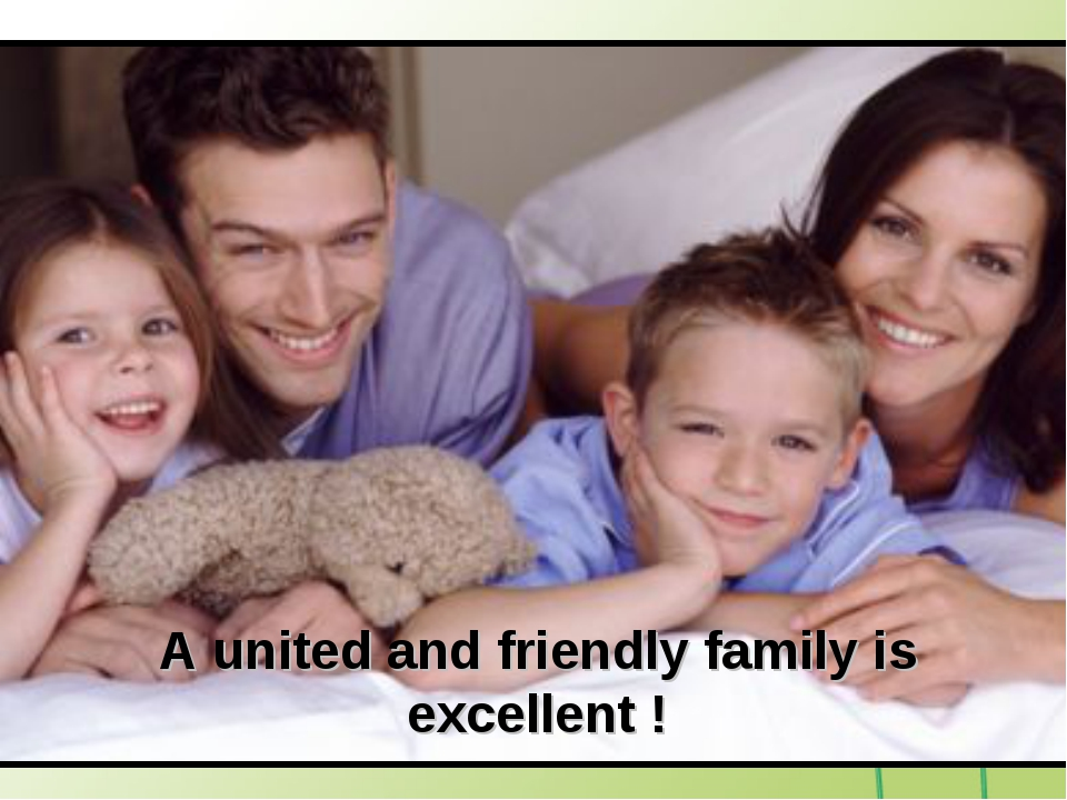 A united and friendly family is excellent !