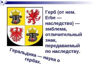 Герб (от нем. Erbe — наследство) — эмблема, отличительный знак, передаваемый
