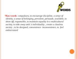 Key words: compulsory, to encourage discipline, a sense of identity, a sense